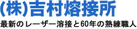 (株)吉村熔接所 レーザー溶接・YAGレーザー溶接・ティグ溶接・半自動(CO2)溶接・ガス(ロー付)溶接・金型の肉盛り溶接